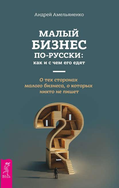 36980210-andrey-amelyanenko-16455482-malyy-biznes-po-russki-kak-i-s-chem-ego-edyat.jpg