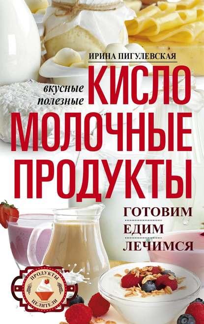 39470273-irina-pigulevskaya-kislomolochnye-produkty-vkusnye-celebnye-gotovim-edim-l.jpg