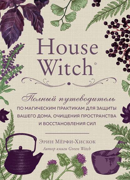 51408630-erin-merfi-hiskok-house-witch-polnyy-putevoditel-po-magicheskim-praktikam.jpg