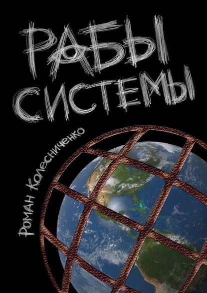 54985384-roman-kolesnichenko-10424329-raby-sistemy-filosofiya-sovremennogo-rabstva.jpg