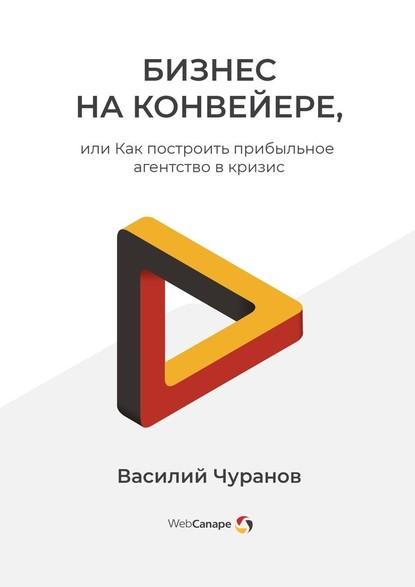 55338177-vasiliy-churanov-biznes-na-konveyere-ili-kak-postroit-pribylnoe-agentstvo.jpg