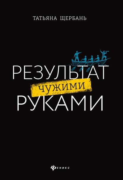 55407822-tatyana-scherban-rezultat-chuzhimi-rukami-putevoditel-dlya-rukovoditeley.jpg