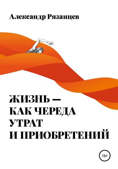 55561351-aleksandr-nikolaevich-ryazancev-zhizn-kak-chereda-utrat-i-priobreteniy.jpg