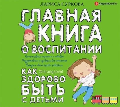 55604409-larisa-surkova-glavnaya-kniga-o-vospitanii-kak-zdorovo-byt-s-detm-55604409.jpg